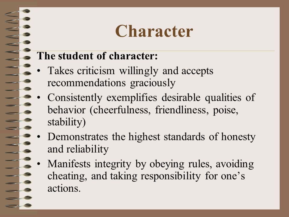 Character The student of character: Takes criticism willingly and accepts recommendations graciously Consistently exemplifies desirable qualities of behavior (cheerfulness, friendliness, poise, stability) Demonstrates the highest standards of honesty and reliability Manifests integrity by obeying rules, avoiding cheating, and taking responsibility for ones actions.