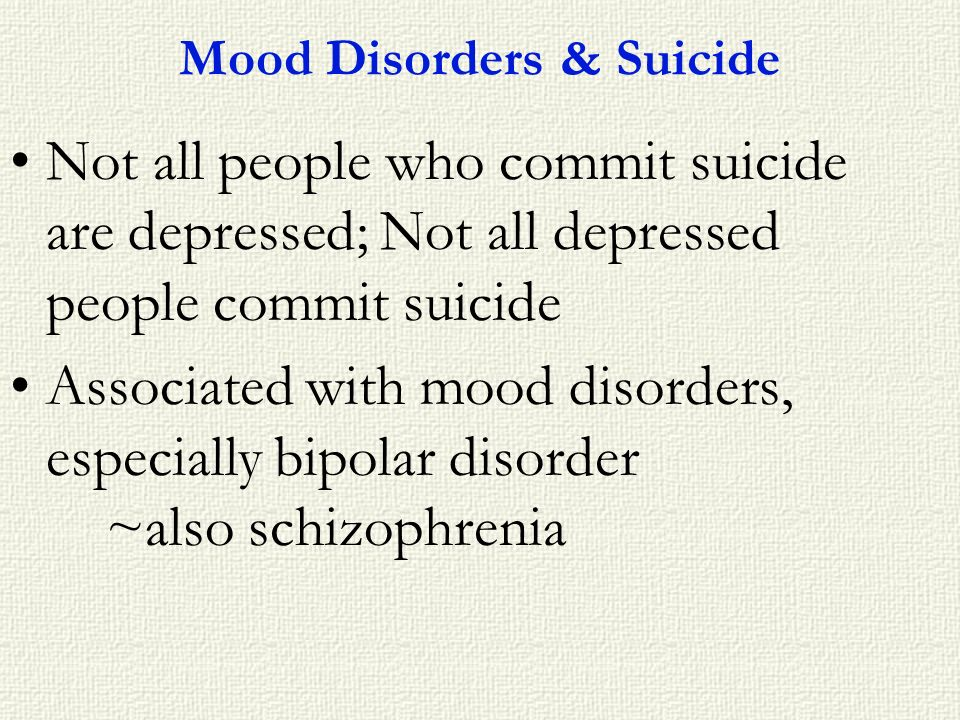 Mood Disorders & Suicide Not all people who commit suicide are depressed; Not all depressed people commit suicide Associated with mood disorders, espe