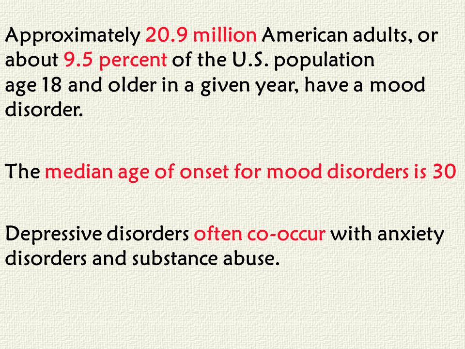Approximately 20.9 million American adults, or about 9.5 percent of the U.S. population age 18 and older in a given year, have a mood disorder. The me
