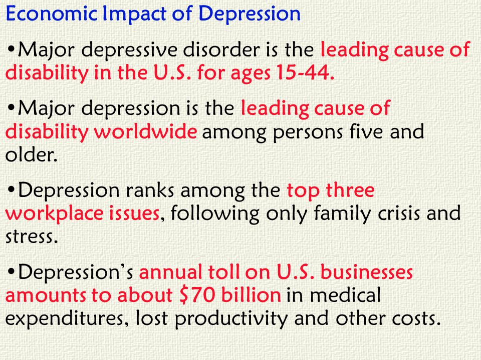 Economic Impact of Depression Major depressive disorder is the leading cause of disability in the U.S. for ages 15-44. Major depression is the leading