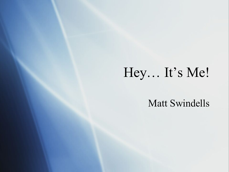 Hey… Its Me! Matt Swindells