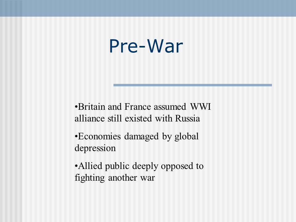 Pre-War Britain and France assumed WWI alliance still existed with Russia Economies damaged by global depression Allied public deeply opposed to fight