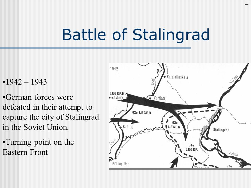 Battle of Stalingrad 1942 – 1943 German forces were defeated in their attempt to capture the city of Stalingrad in the Soviet Union. Turning point on