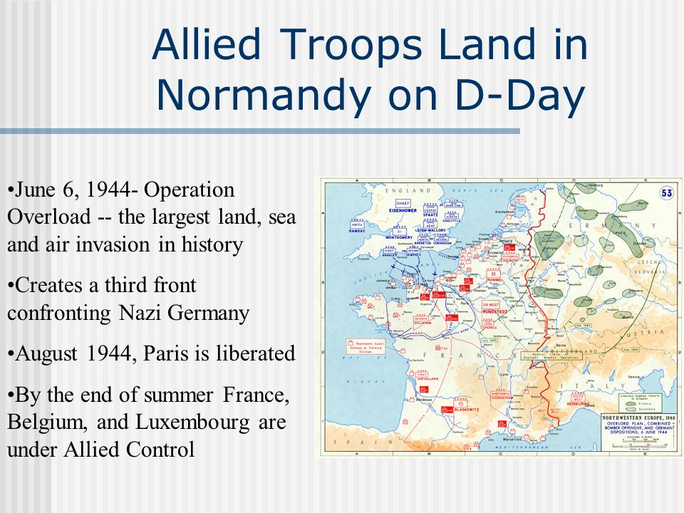 Allied Troops Land in Normandy on D-Day June 6, 1944- Operation Overload -- the largest land, sea and air invasion in history Creates a third front co