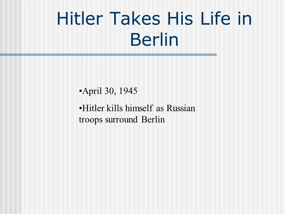 Hitler Takes His Life in Berlin April 30, 1945 Hitler kills himself as Russian troops surround Berlin