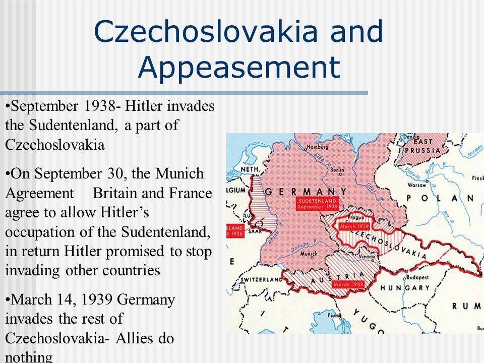 Czechoslovakia and Appeasement September 1938- Hitler invades the Sudentenland, a part of Czechoslovakia On September 30, the Munich Agreement Britain