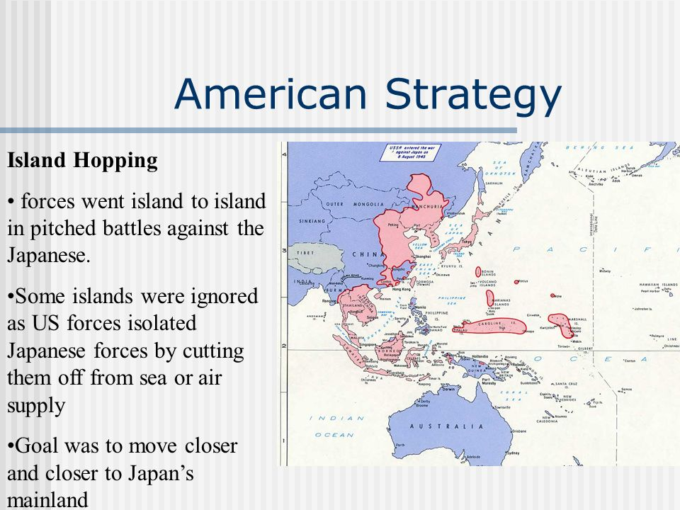 American Strategy Island Hopping forces went island to island in pitched battles against the Japanese. Some islands were ignored as US forces isolated