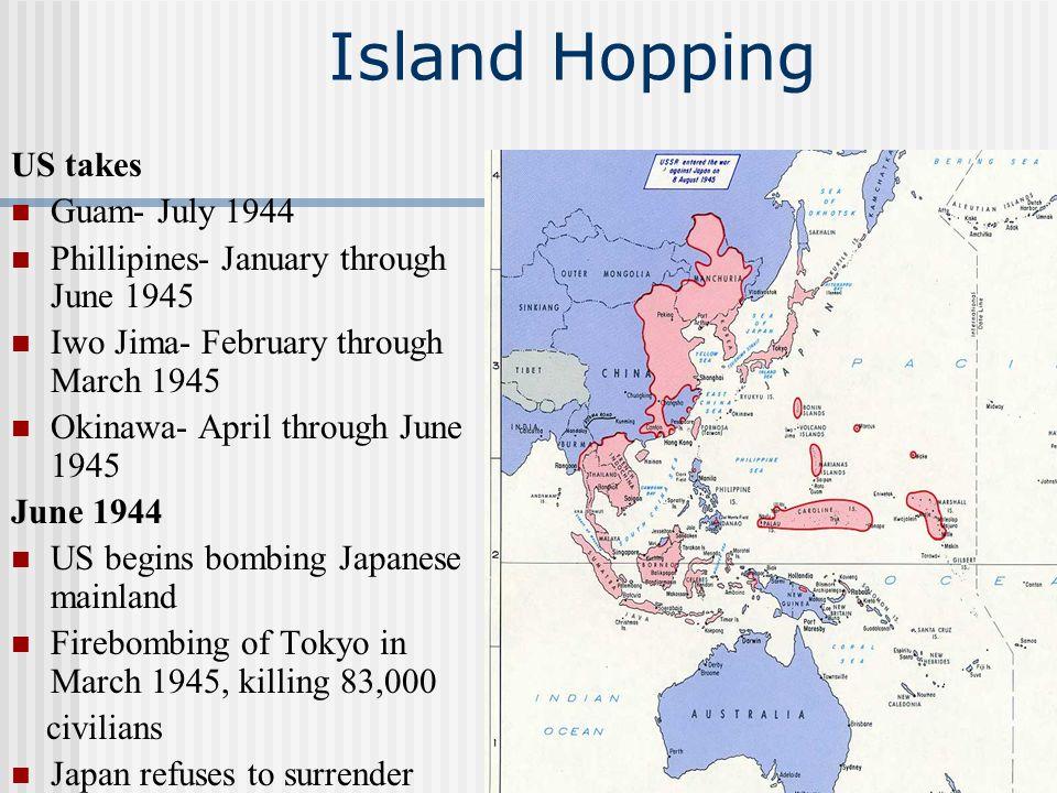 Island Hopping US takes Guam- July 1944 Phillipines- January through June 1945 Iwo Jima- February through March 1945 Okinawa- April through June 1945