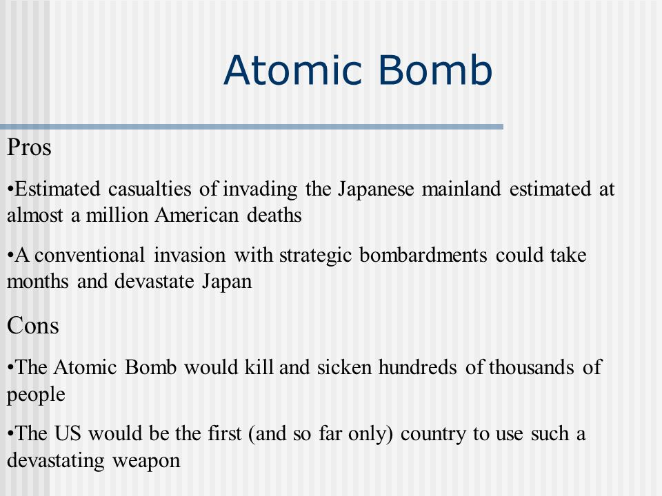 Atomic Bomb Pros Estimated casualties of invading the Japanese mainland estimated at almost a million American deaths A conventional invasion with str