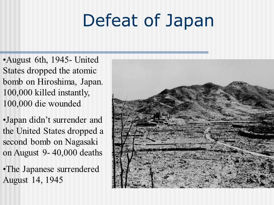 Defeat of Japan August 6th, 1945- United States dropped the atomic bomb on Hiroshima, Japan. 100,000 killed instantly, 100,000 die wounded Japan didnt