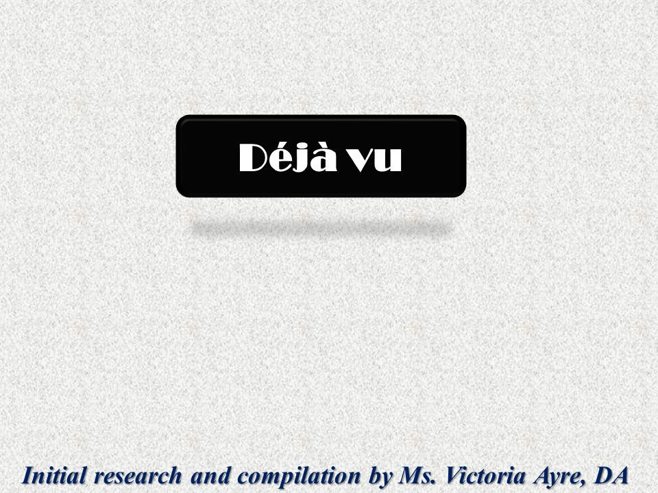 Initial research and compilation by Ms. Victoria Ayre, DA Déjà vu