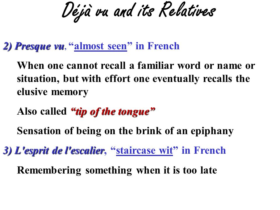 Déjà vu and its Relatives 2) Presque vu 2) Presque vu,almost seen in French When one cannot recall a familiar word or name or situation, but with effort one eventually recalls the elusive memory tip of the tongue Also called tip of the tongue Sensation of being on the brink of an epiphany 3) L esprit de l escalier 3) L esprit de l escalier, staircase wit in French Remembering something when it is too late