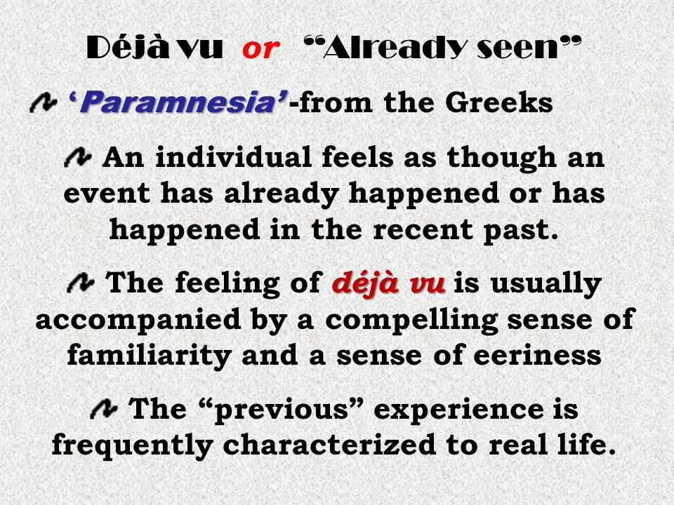 Déjà vu or Already seen Paramnesia Paramnesia - from the Greeks An individual feels as though an event has already happened or has happened in the recent past.
