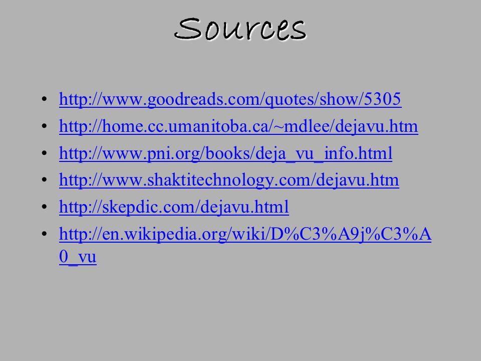 Sources http://www.goodreads.com/quotes/show/5305 http://home.cc.umanitoba.ca/~mdlee/dejavu.htm http://www.pni.org/books/deja_vu_info.html http://www.shaktitechnology.com/dejavu.htm http://skepdic.com/dejavu.html http://en.wikipedia.org/wiki/D%C3%A9j%C3%A 0_vuhttp://en.wikipedia.org/wiki/D%C3%A9j%C3%A 0_vu