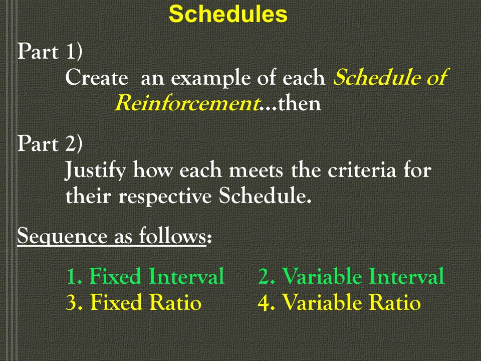 Schedules of Reinforcement Ratio schedules –Reinforcement depends on the number of responses made –Fixed-ratio schedule Reinforcement follows a fixed