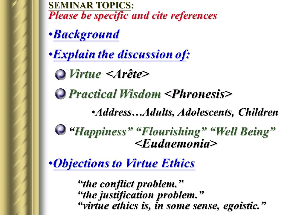 SEMINAR TOPICS: Please be specific and cite references BackgroundBackground Explain the discussion of:Explain the discussion of: Virtue Virtue Practical Wisdom Practical Wisdom Address…Adults, Adolescents, ChildrenAddress…Adults, Adolescents, Children Happiness Flourishing Well Being Happiness Flourishing Well Being Objections to Virtue EthicsObjections to Virtue Ethics the conflict problem.