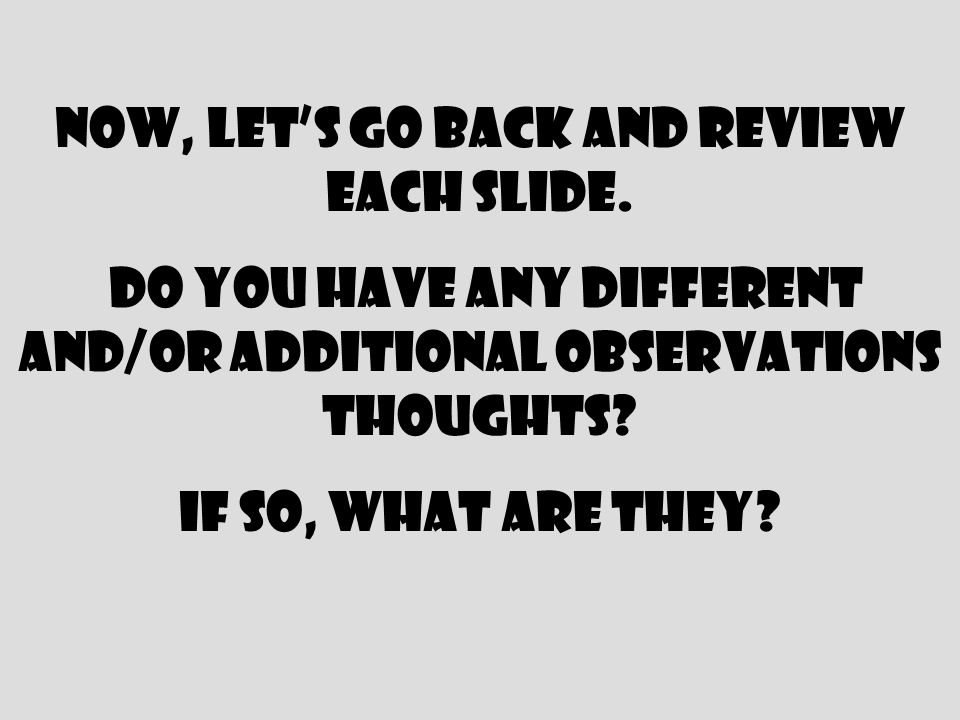 Now, lets go back and review each slide. do you have any different and/or additional observations thoughts? If so, what are they?