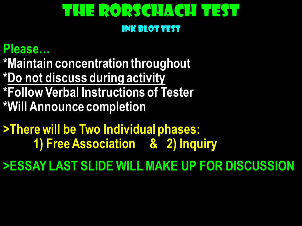 The Rorschach Test Ink Blot Test Please… *Maintain concentration throughout *Do not discuss during activity *Follow Verbal Instructions of Tester *Wil
