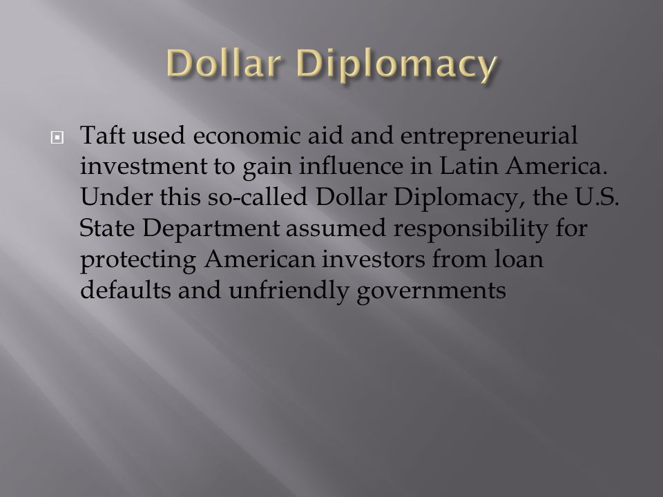 Taft used economic aid and entrepreneurial investment to gain influence in Latin America. Under this so-called Dollar Diplomacy, the U.S. State Depart
