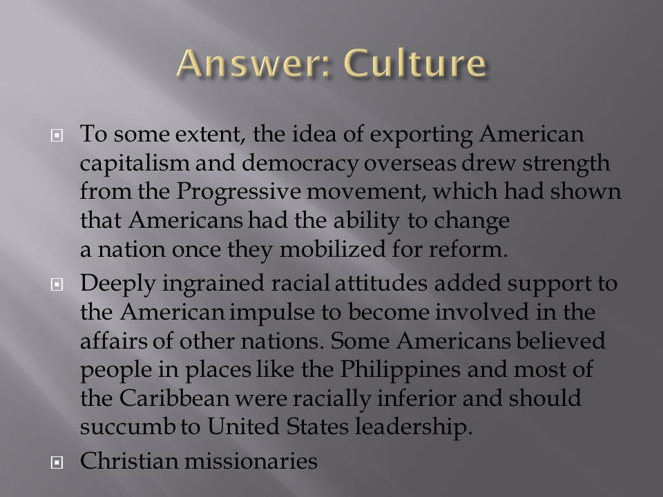 To some extent, the idea of exporting American capitalism and democracy overseas drew strength from the Progressive movement, which had shown that Ame