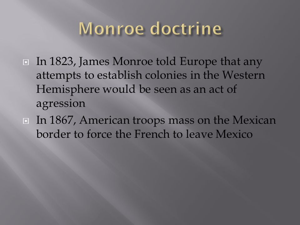 In 1823, James Monroe told Europe that any attempts to establish colonies in the Western Hemisphere would be seen as an act of agression In 1867, Amer