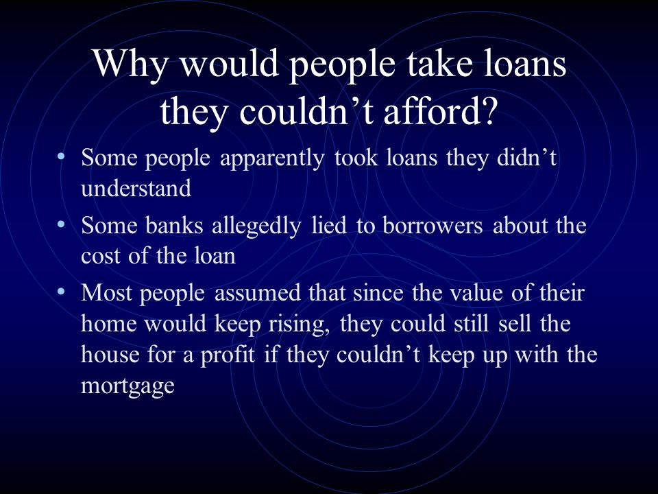 Why would people take loans they couldnt afford.