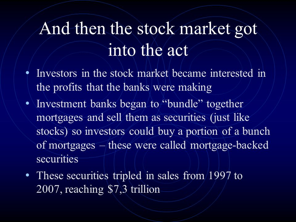 And then the stock market got into the act Investors in the stock market became interested in the profits that the banks were making Investment banks began to bundle together mortgages and sell them as securities (just like stocks) so investors could buy a portion of a bunch of mortgages – these were called mortgage-backed securities These securities tripled in sales from 1997 to 2007, reaching $7,3 trillion