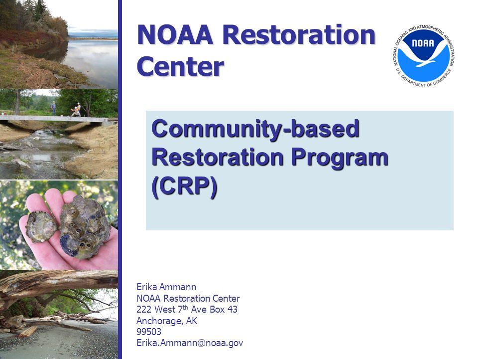 NOAA Restoration Center Erika Ammann NOAA Restoration Center 222 West 7 th Ave Box 43 Anchorage, AK 99503 Erika.Ammann@noaa.gov Community-based Restor