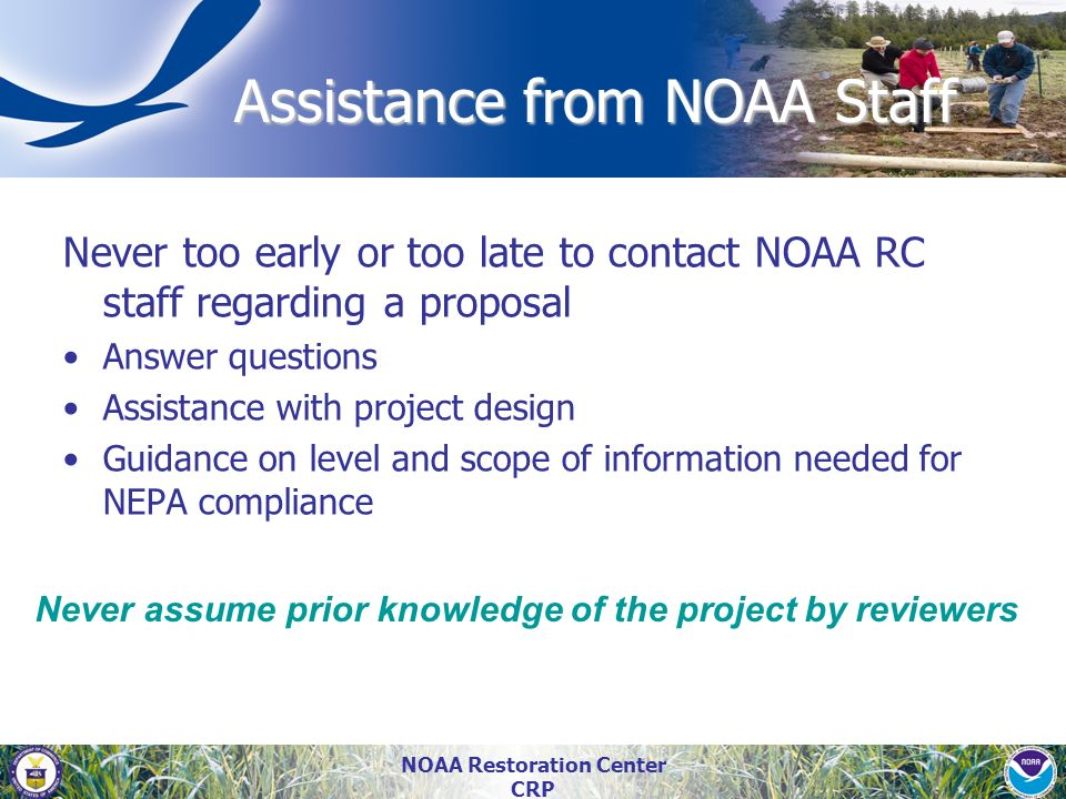 NOAA Restoration Center CRP Assistance from NOAA Staff Never too early or too late to contact NOAA RC staff regarding a proposal Answer questions Assi