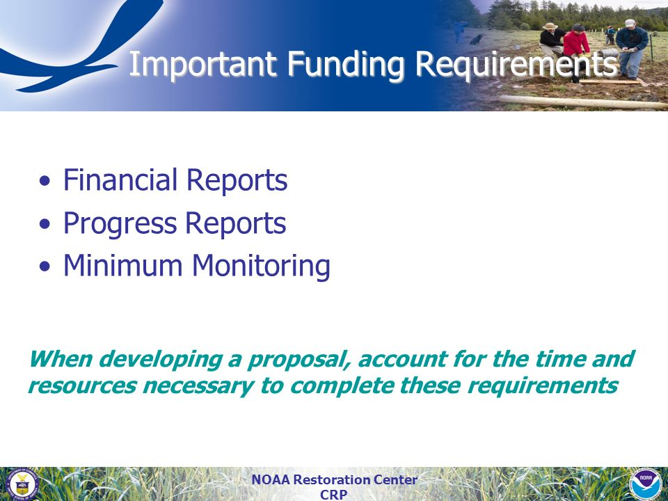 NOAA Restoration Center CRP Important Funding Requirements Financial Reports Progress Reports Minimum Monitoring When developing a proposal, account f