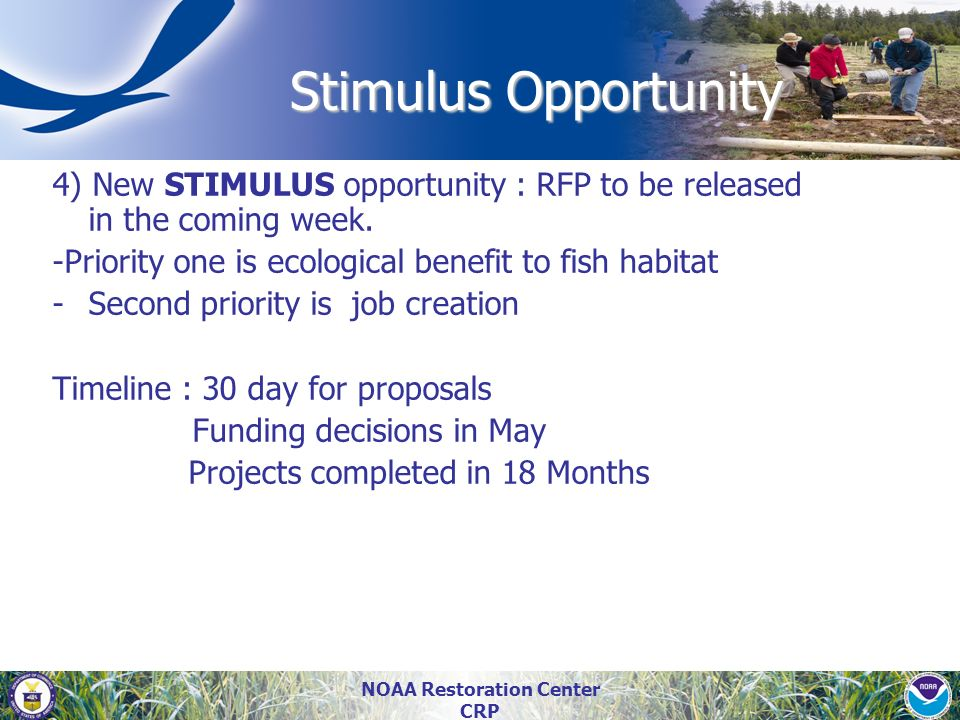NOAA Restoration Center CRP 4) New STIMULUS opportunity : RFP to be released in the coming week. -Priority one is ecological benefit to fish habitat -