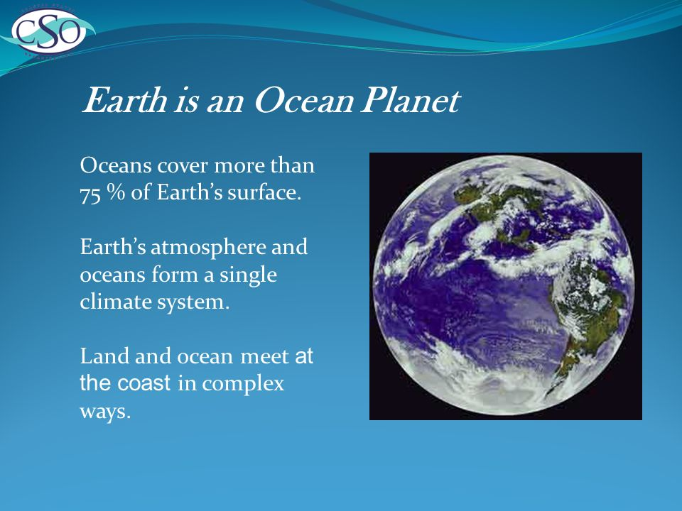Earth is an Ocean Planet Oceans cover more than 75 % of Earths surface.