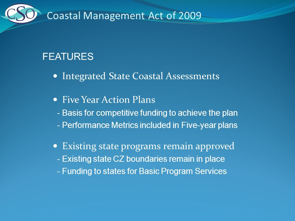 Coastal Management Act of 2009 Integrated State Coastal Assessments Five Year Action Plans - Basis for competitive funding to achieve the plan - Performance Metrics included in Five-year plans Existing state programs remain approved - Existing state CZ boundaries remain in place - Funding to states for Basic Program Services FEATURES