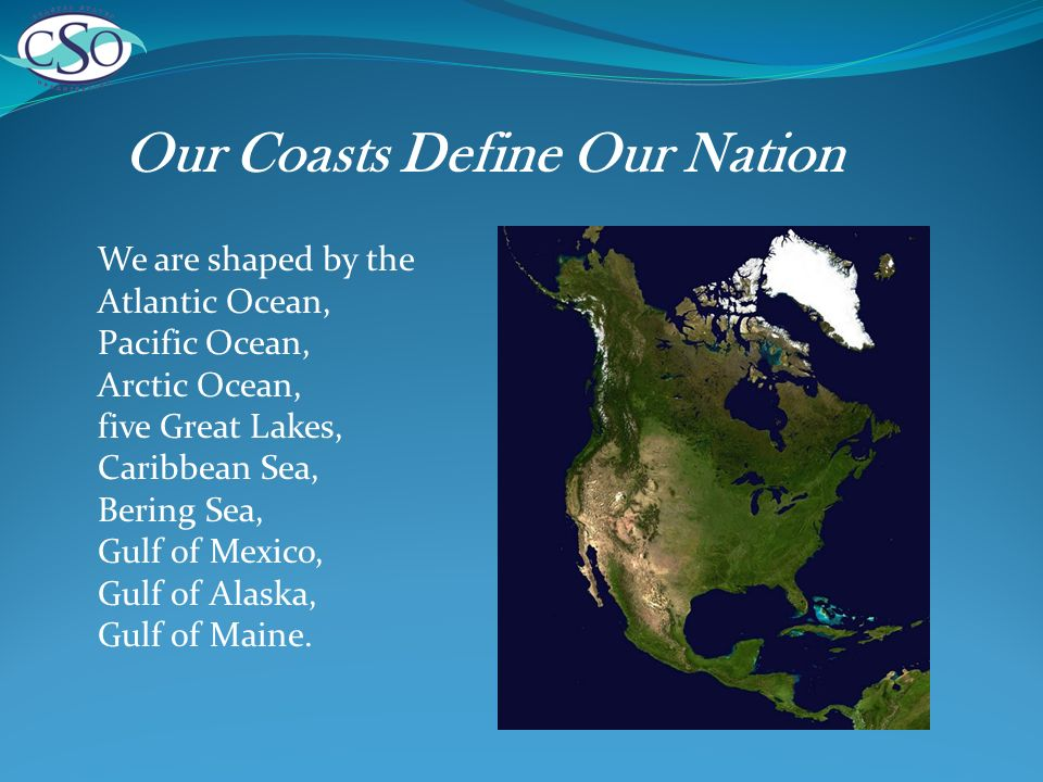 Our Coasts Define Our Nation We are shaped by the Atlantic Ocean, Pacific Ocean, Arctic Ocean, five Great Lakes, Caribbean Sea, Bering Sea, Gulf of Mexico, Gulf of Alaska, Gulf of Maine.