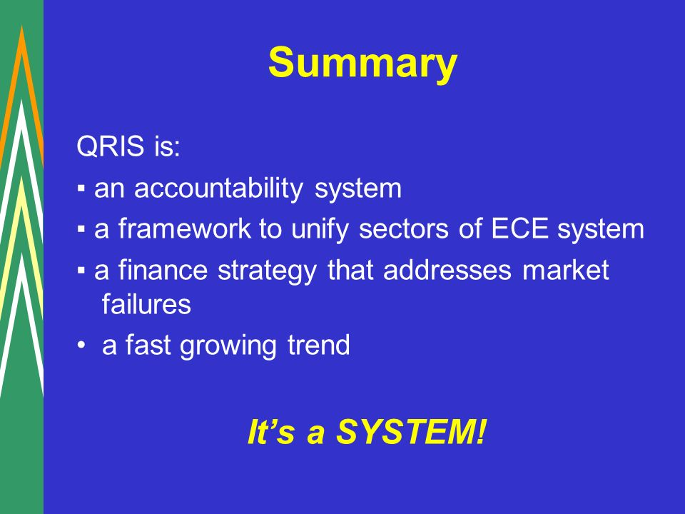 Summary QRIS is: an accountability system a framework to unify sectors of ECE system a finance strategy that addresses market failures a fast growing trend Its a SYSTEM!
