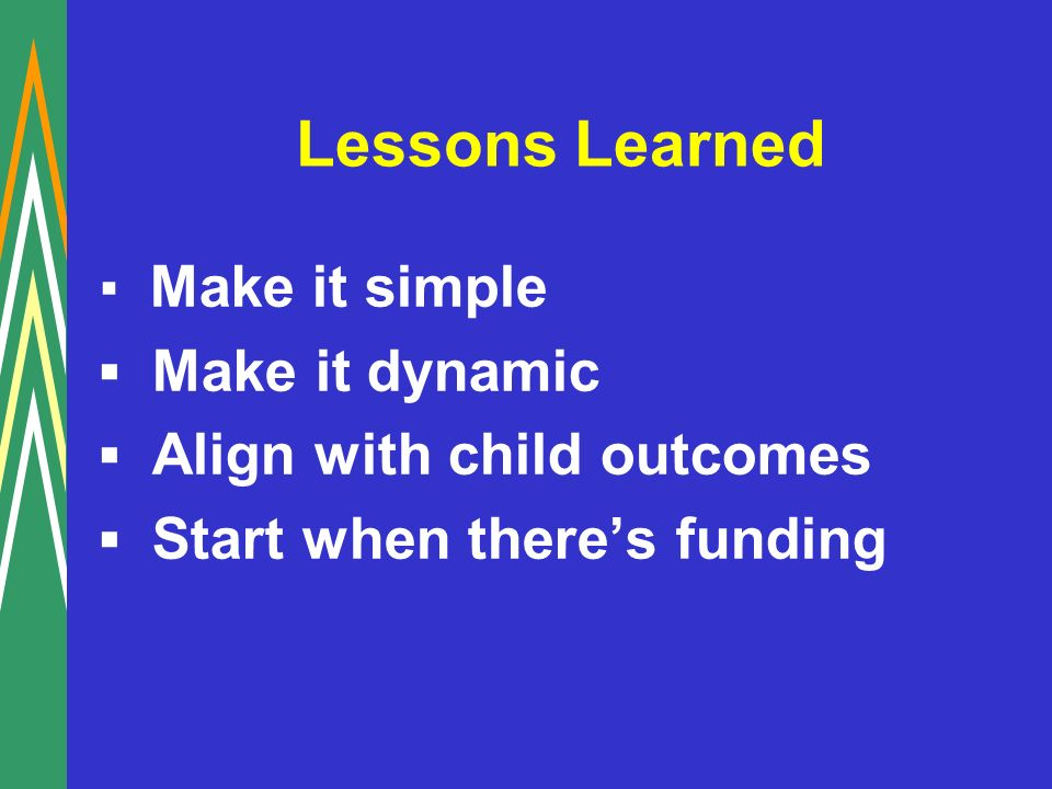 Lessons Learned Make it simple Make it dynamic Align with child outcomes Start when theres funding