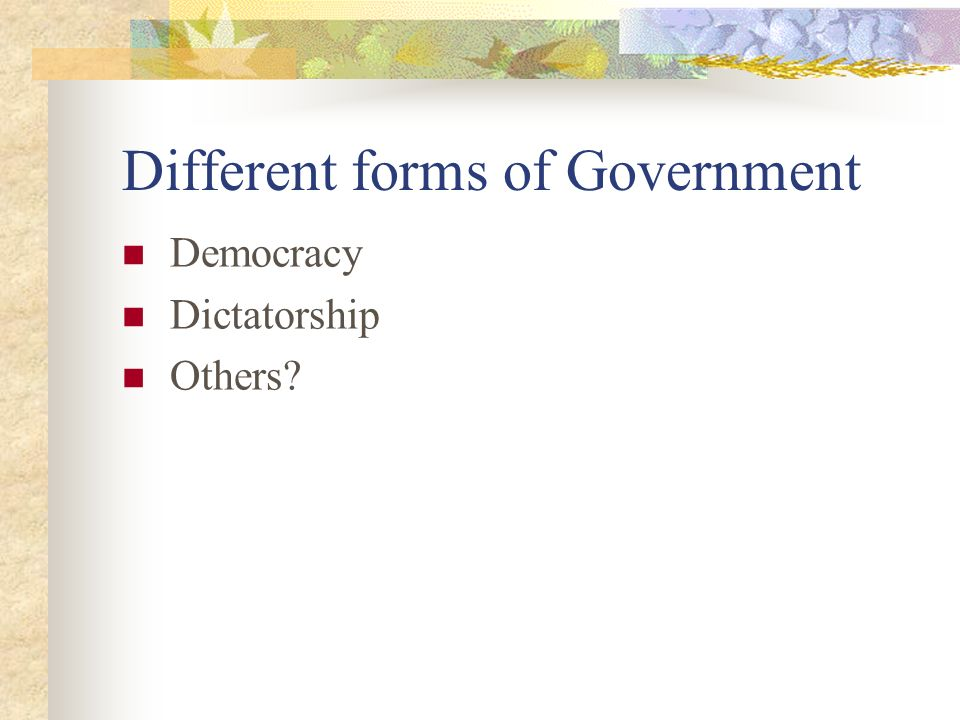 Different forms of Government Democracy Dictatorship Others?