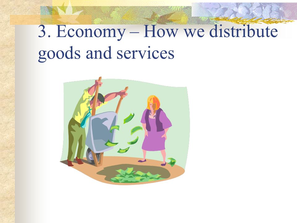 3. Economy – How we distribute goods and services