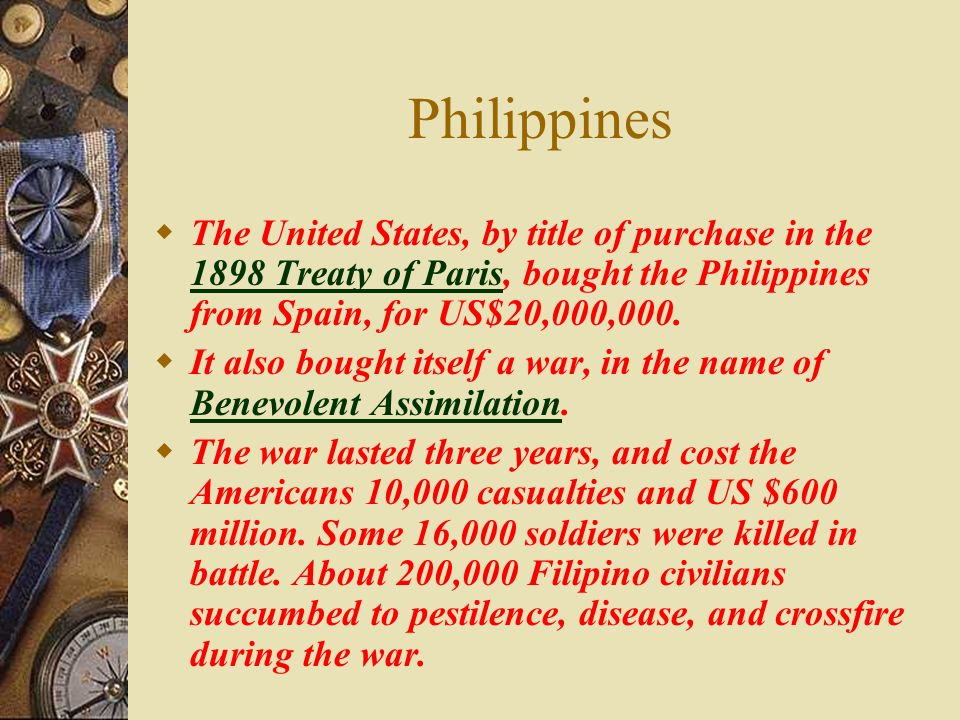 Philippines The United States, by title of purchase in the 1898 Treaty of Paris, bought the Philippines from Spain, for US$20,000,000. 1898 Treaty of
