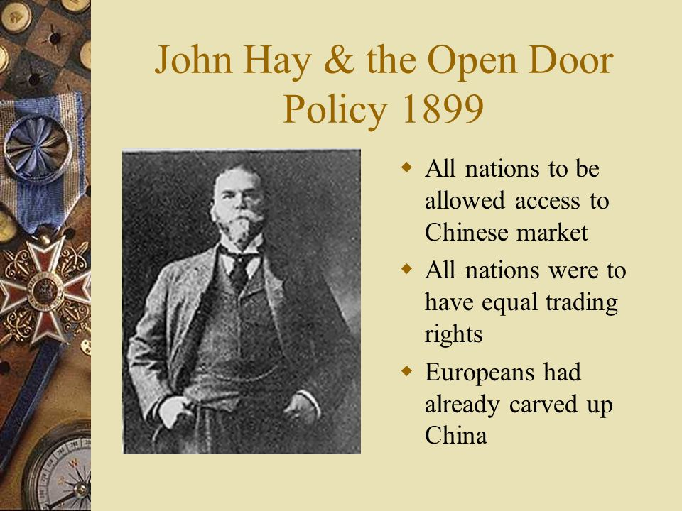 John Hay & the Open Door Policy 1899 All nations to be allowed access to Chinese market All nations were to have equal trading rights Europeans had al