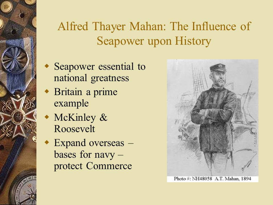 Alfred Thayer Mahan: The Influence of Seapower upon History Seapower essential to national greatness Britain a prime example McKinley & Roosevelt Expa