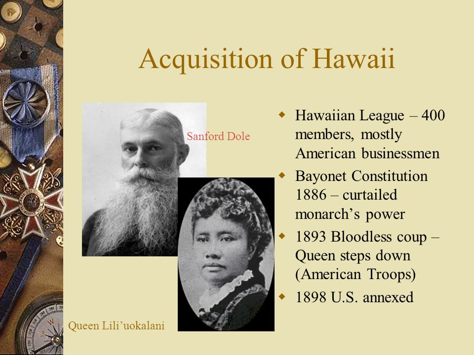 Acquisition of Hawaii Hawaiian League – 400 members, mostly American businessmen Bayonet Constitution 1886 – curtailed monarchs power 1893 Bloodless c