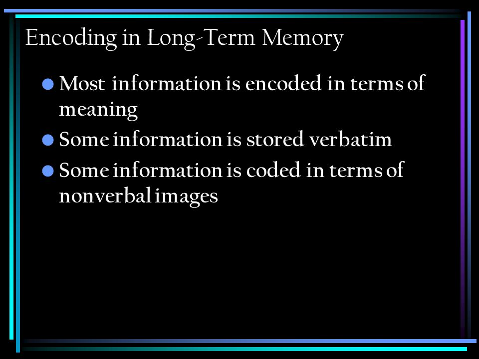 Encoding in Long-Term Memory Most information is encoded in terms of meaning Some information is stored verbatim Some information is coded in terms of