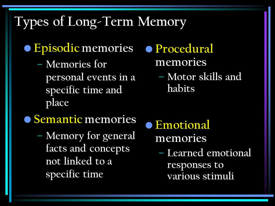 Types of Long-Term Memory Episodic memories – Memories for personal events in a specific time and place Semantic memories – Memory for general facts a