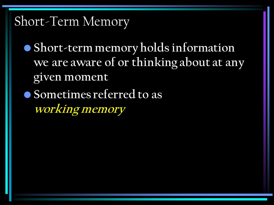 Short-Term Memory Short-term memory holds information we are aware of or thinking about at any given moment Sometimes referred to as working memory