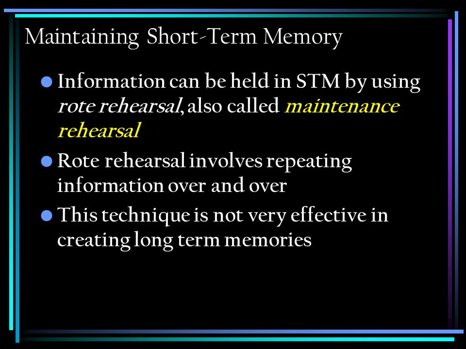Maintaining Short-Term Memory Information can be held in STM by using rote rehearsal, also called maintenance rehearsal Rote rehearsal involves repeating information over and over This technique is not very effective in creating long term memories
