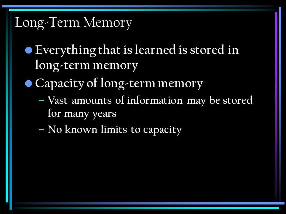 Long-Term Memory Everything that is learned is stored in long-term memory Capacity of long-term memory – Vast amounts of information may be stored for