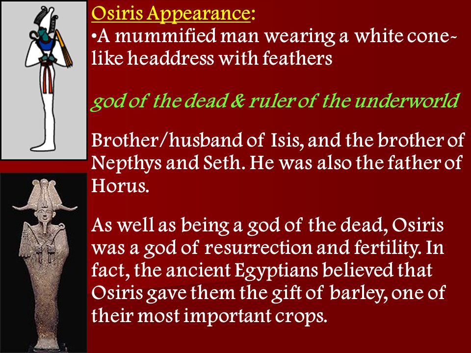 Osiris Appearance: A mummified man wearing a white cone- like headdress with feathers god of the dead & ruler of the underworld Brother/husband of Isi