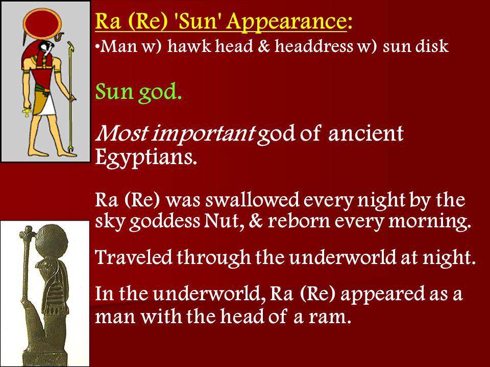 Ra (Re) 'Sun' Appearance: Man w) hawk head & headdress w) sun disk Sun god. Most important god of ancient Egyptians. Ra (Re) was swallowed every night