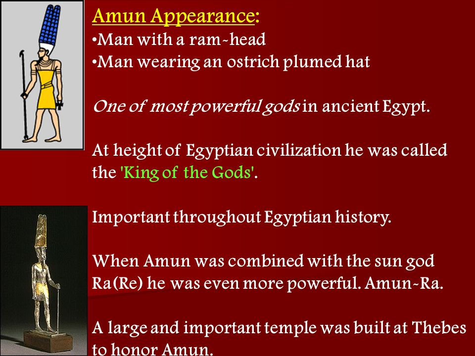 Amun Appearance: Man with a ram-head Man wearing an ostrich plumed hat One of most powerful gods in ancient Egypt. At height of Egyptian civilization